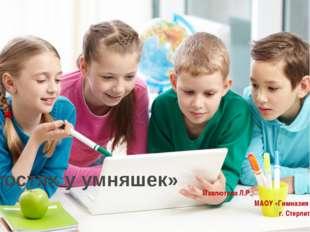 «В гостях у умняшек» Мавлютова Л.Р., МАОУ «Гимназия №1», г. Стерлитамак