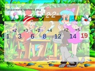 Продолжите числовой ряд 1 3 6 8 12 14 ? +2 +3 +2 +2 +4 +5 19