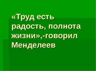 «Труд есть радость, полнота жизни»,-говорил Менделеев