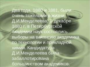 Два года, 1880 и 1881, были очень тяжелыми в жизни Д.И.Менделеева. В декабре