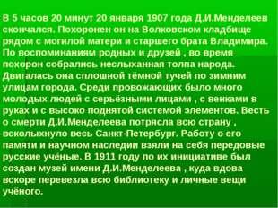 В 5 часов 20 минут 20 января 1907 года Д.И.Менделеев скончался. Похоронен он