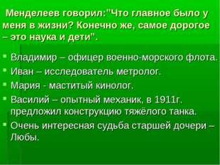 """Менделеев говорил:""""Что главное было у меня в жизни? Конечно же, самое дорого"""