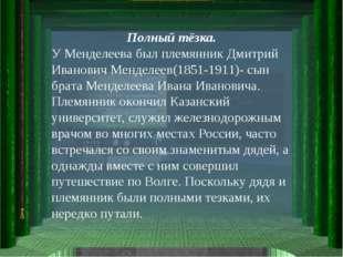 Полный тёзка. У Менделеева был племянник Дмитрий Иванович Менделеев(1851-1911