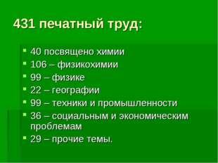 431 печатный труд: 40 посвящено химии 106 – физикохимии 99 – физике 22 – геог