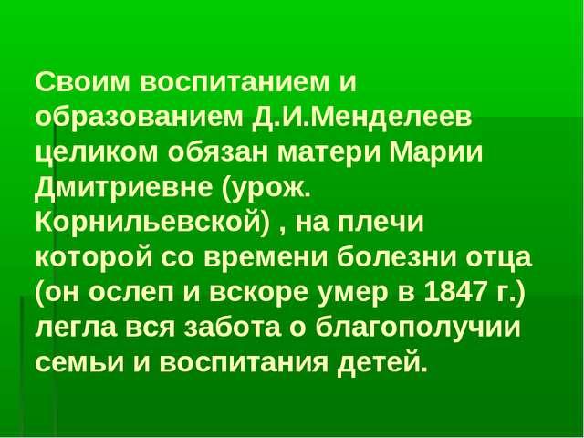 Своим воспитанием и образованием Д.И.Менделеев целиком обязан матери Марии Дм...