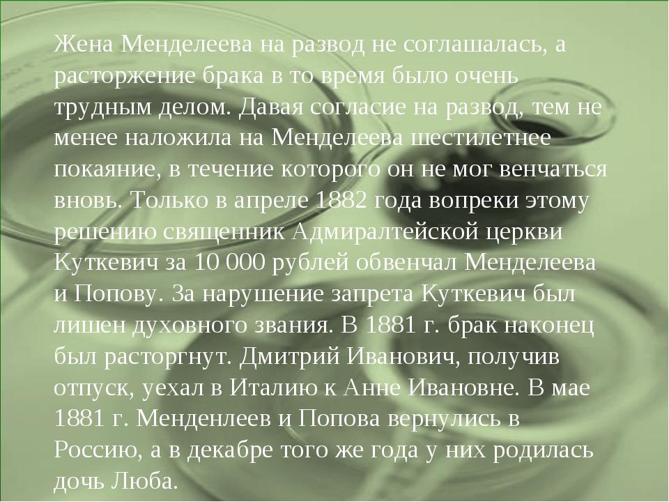 Жена Менделеева на развод не соглашалась, а расторжение брака в то время было...