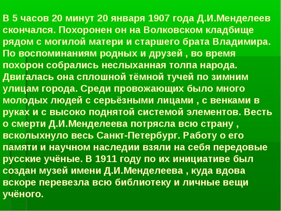В 5 часов 20 минут 20 января 1907 года Д.И.Менделеев скончался. Похоронен он...