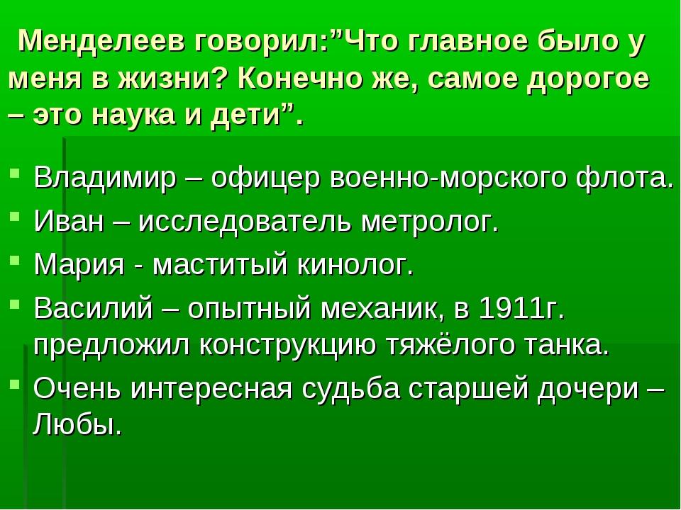"""Менделеев говорил:""""Что главное было у меня в жизни? Конечно же, самое дорого..."""