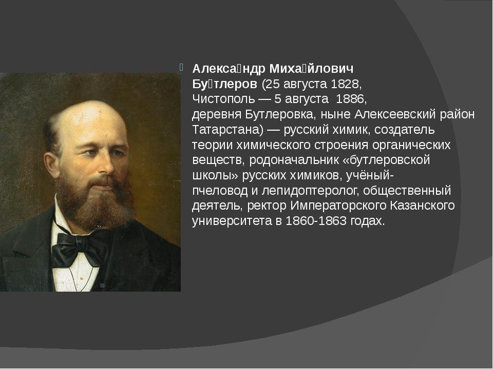 Алекса́ндр Миха́йлович Бу́тлеров(25августа1828, Чистополь—5августа188...