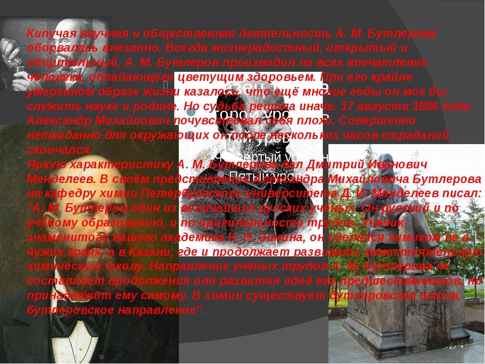 Кипучая научная и общественная деятельность А. М. Бутлерова оборвалась внезап...