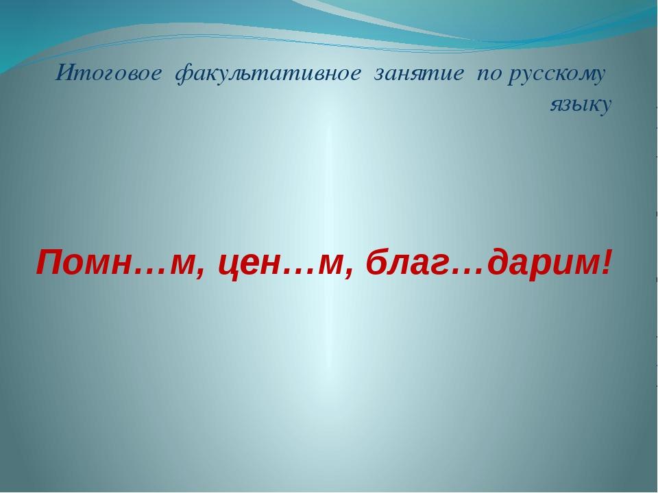Итоговое факультативное занятие по русскому языку Помн…м, цен…м, благ…дарим!