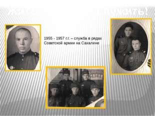 Жить – Родине служить! 1955 - 1957 г.г. – служба в рядах Советской армии на С