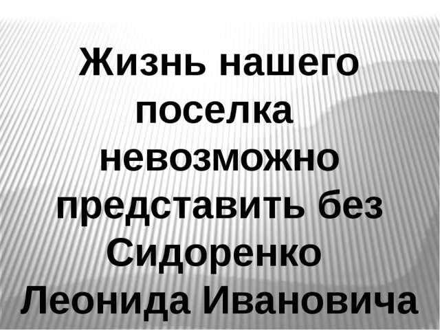 Жизнь нашего поселка невозможно представить без Сидоренко Леонида Ивановича
