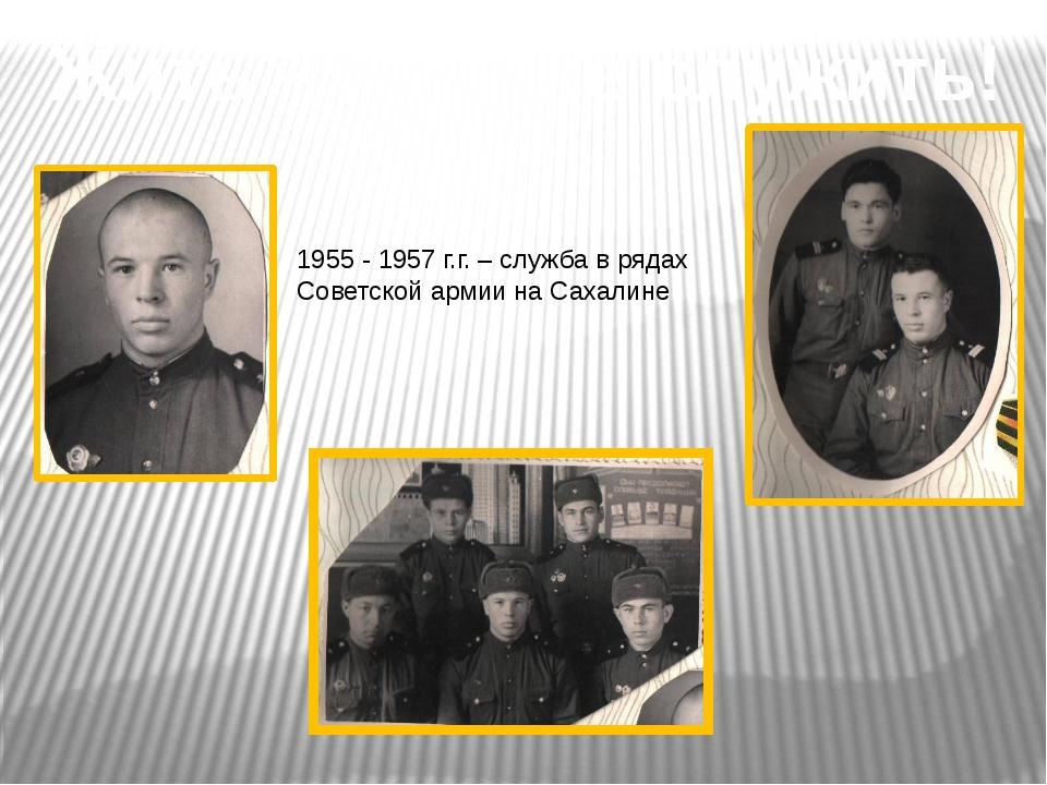 Жить – Родине служить! 1955 - 1957 г.г. – служба в рядах Советской армии на С...