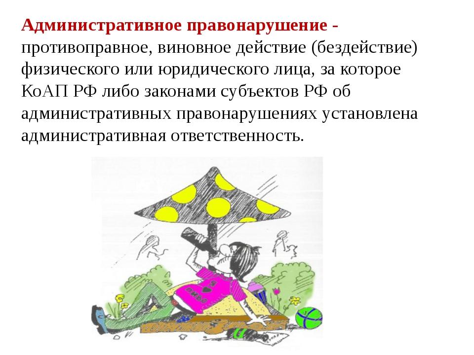 Административное правонарушение - противоправное, виновное действие (бездейс...