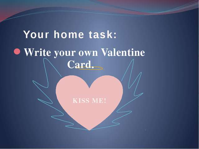 Your home task: Write your own Valentine Card. KISS ME!