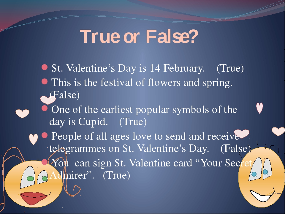 True or False? St. Valentine's Day is 14 February. (True) This is the festiv...