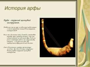 История арфы Арфа - струнный щипковый инструмент. Появилась она на заре чело