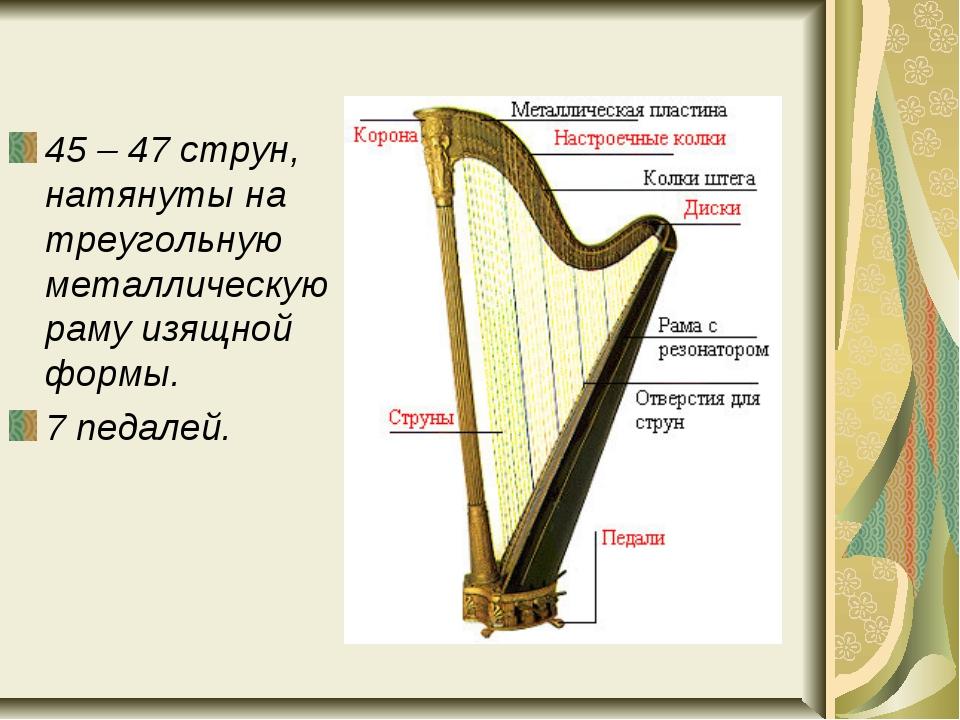 45 – 47 струн, натянуты на треугольную металлическую раму изящной формы. 7 п...