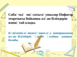 Сабақтың мақсаты:оқушылар Пифагор теоремасы бойынша алған білімдерін жинақта