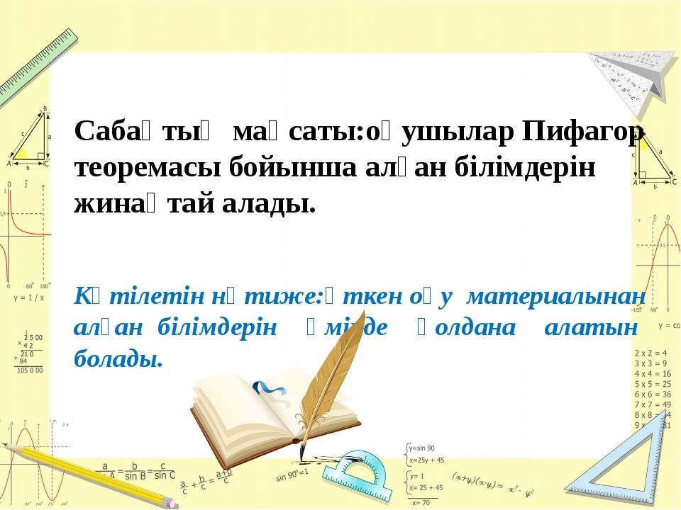 Сабақтың мақсаты:оқушылар Пифагор теоремасы бойынша алған білімдерін жинақта...