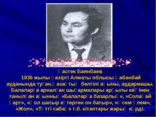 Қастек Баянбаев 1936 жылы қазіргі Алматы облысы Қабанбай ауданында туған.Қаза