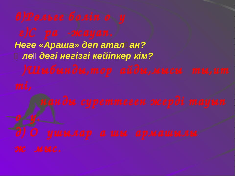 в)Рөльге боліп оқу г)Сұрақ-жауап. Неге «Араша» деп аталған? Өлеңдегі негізгі...