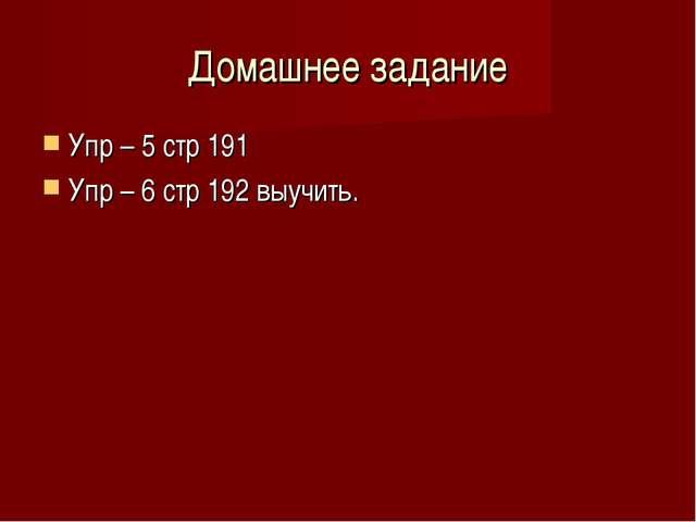 Домашнее задание Упр – 5 стр 191 Упр – 6 стр 192 выучить.