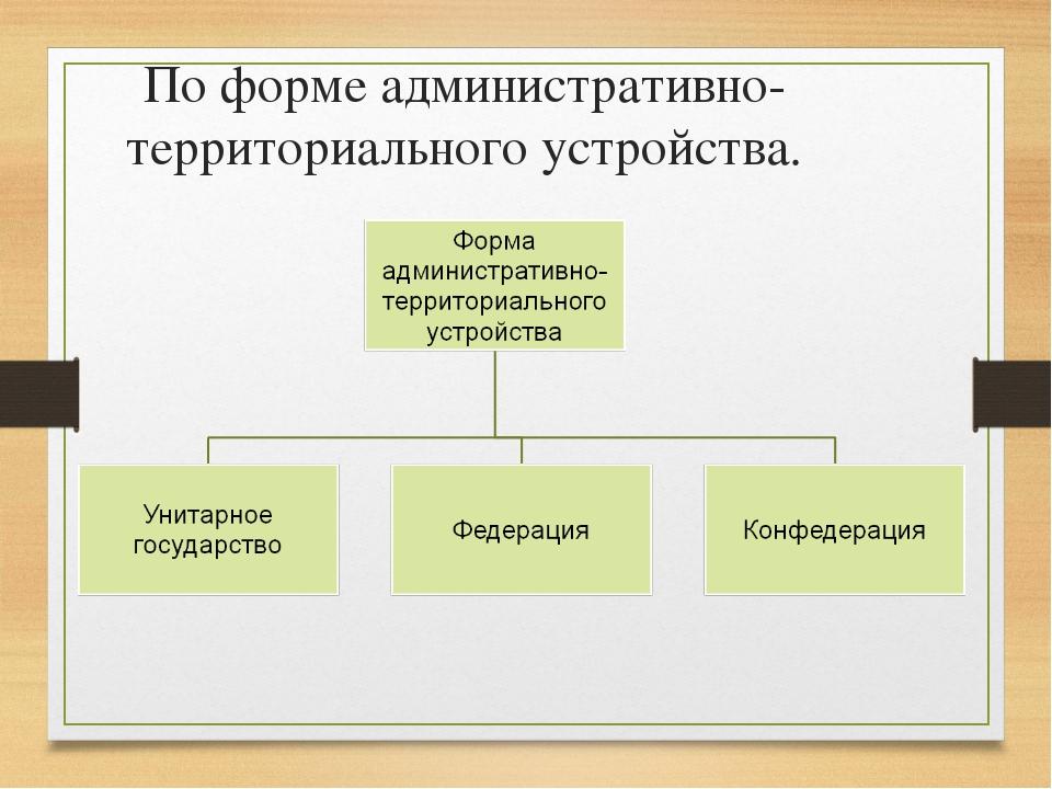 По форме административно- территориального устройства.