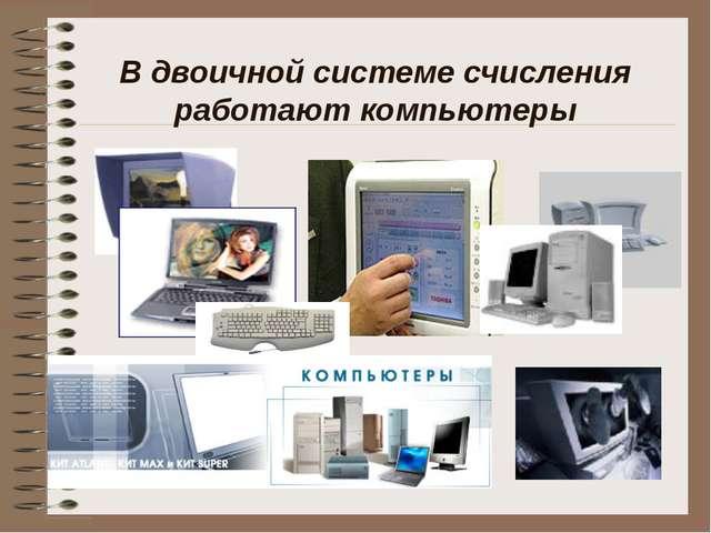 В двоичной системе счисления работают компьютеры