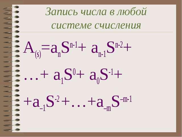 Запись числа в любой системе счисления A(s)=anSn-1+ an-1Sn-2+ …+ a1S0+ a0S-1+...