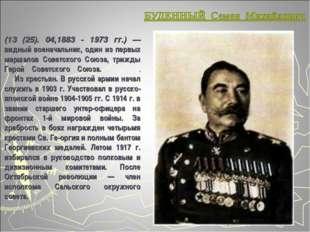 (13 (25). 04,1883 - 1973 гг.) — видный военачальник, один из первых маршалов