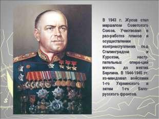 В 1943 г. Жуков стал маршалом Советского Союза. Участвовал в раз-работке план