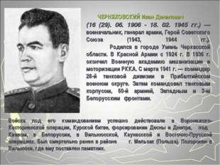 ЧЕРНЯХОВСКИЙ Иван Данилович (16 (29). 06. 1906 - 18. 02. 1945 гг.) — военача