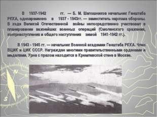 В 1937-1942гг. — Б. М. Шапошников начальник Генштаба РККА, одновременно в 1