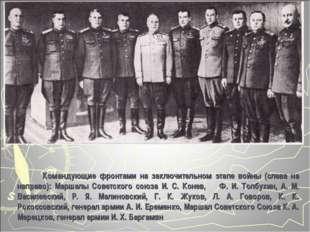 Командующие фронтами на заключительном этапе войны (слева на направо): Марша