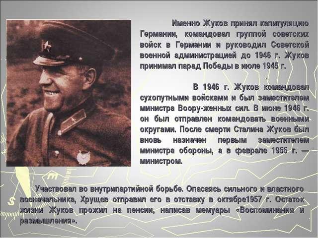 Именно Жуков принял капитуляцию Германии, командовал группой советских войск...