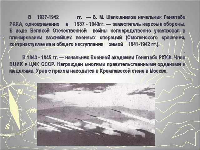 В 1937-1942гг. — Б. М. Шапошников начальник Генштаба РККА, одновременно в 1...