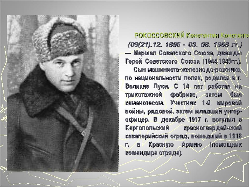 РОКОССОВСКИЙ Константин Константинович (09(21).12. 1896 - 03. 08. 1968 гг.)...