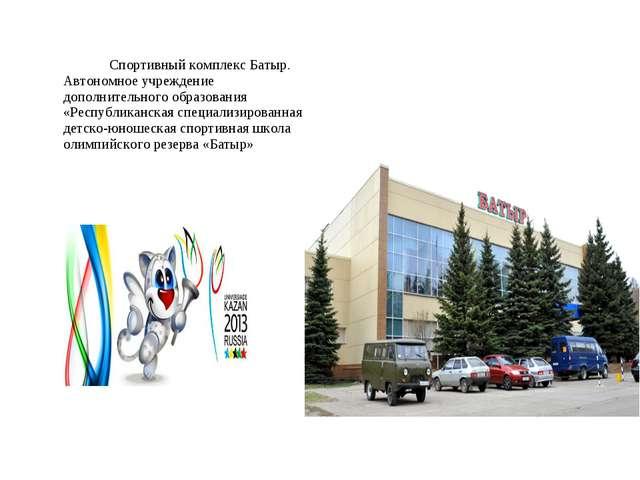 Спортивный комплекс Батыр. Автономное учреждение дополнительного образования...