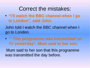 """Correct the mistakes: """"I'll watch the BBC channel when I go to London"""", said"""
