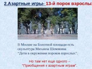 2.Азартные игры- 13-й порок взрослых В Москве на Болотной площади есть скульп