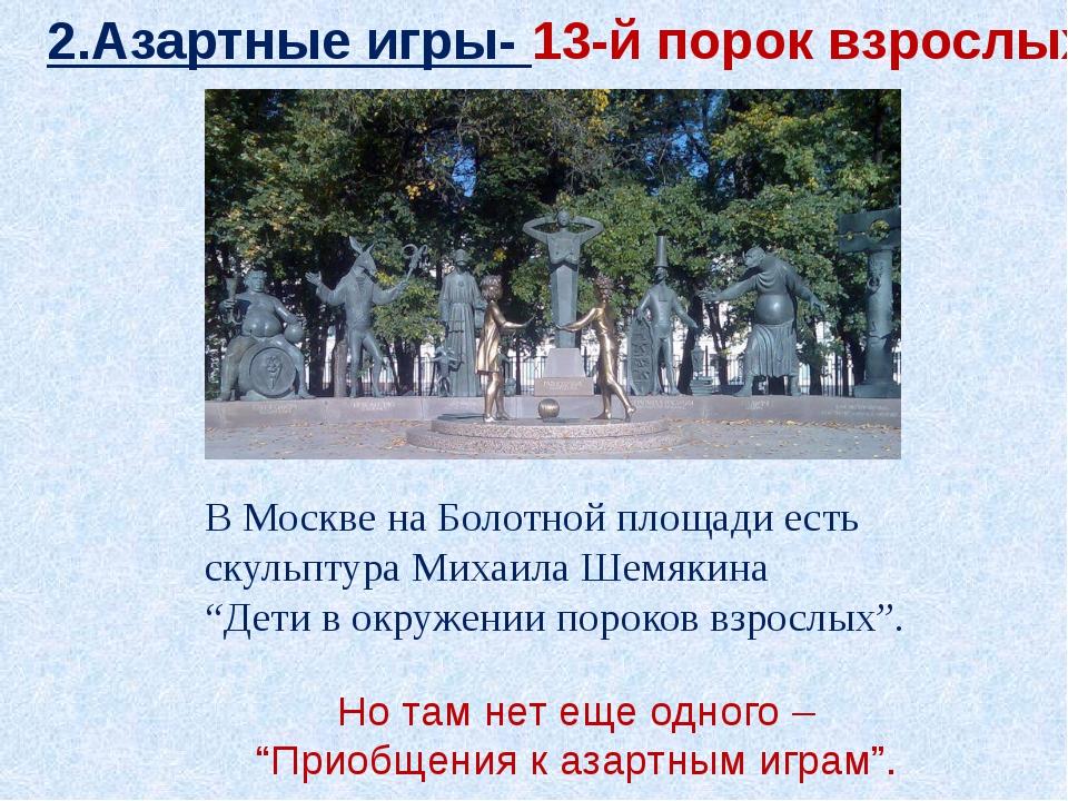 2.Азартные игры- 13-й порок взрослых В Москве на Болотной площади есть скульп...