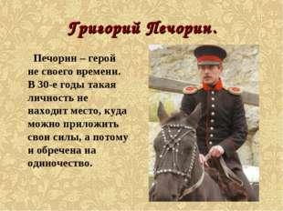 Григорий Печорин. Печорин – герой не своего времени. В 30-е годы такая личнос