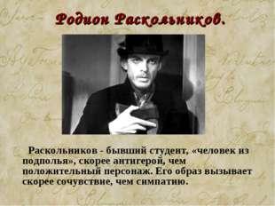 Родион Раскольников.  Раскольников - бывший студент, «человек из подполья»,