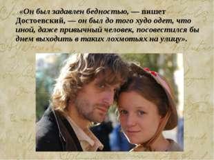 «Он был задавлен бедностью, — пишет Достоевский, — он был до того худо одет,