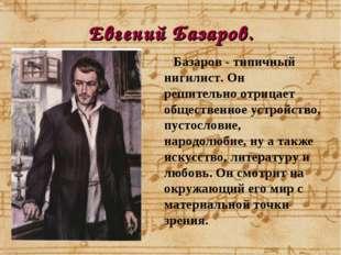 Евгений Базаров. Базаров - типичный нигилист. Он решительно отрицает обществе