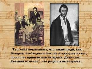 Тургенев показывает, что такие люди, как Базаров, необходимы России и каждом