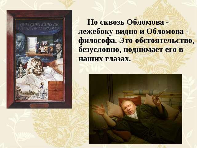 Но сквозь Обломова - лежебоку видно и Обломова - философа. Это обстоятельств...