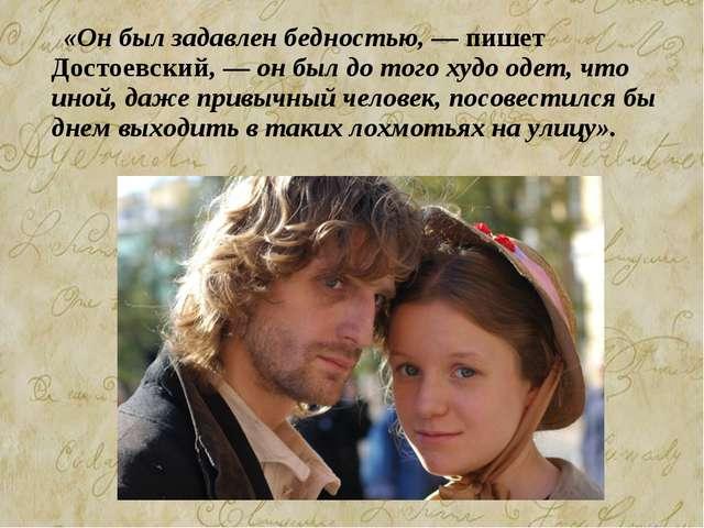«Он был задавлен бедностью, — пишет Достоевский, — он был до того худо одет,...